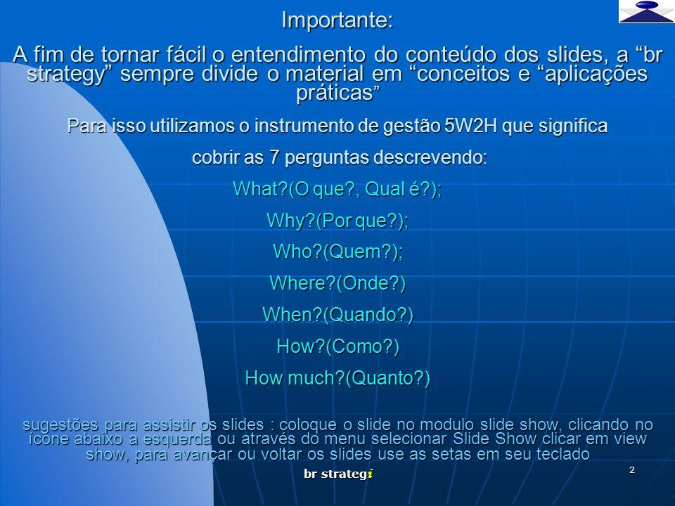 Importante: A fim de tornar fácil o entendimento do conteúdo dos slides, a br strategy sempre divide o material em conceitos e aplicações práticas Para isso utilizamos o instrumento de gestão 5W2H que significa cobrir as 7 perguntas descrevendo: What (O que , Qual é ); Why (Por que ); Who (Quem ); Where (Onde ) When (Quando ) How (Como ) How much (Quanto ) sugestões para assistir os slides : coloque o slide no modulo slide show, clicando no ícone abaixo a esquerda ou através do menu selecionar Slide Show clicar em view show, para avançar ou voltar os slides use as setas em seu teclado