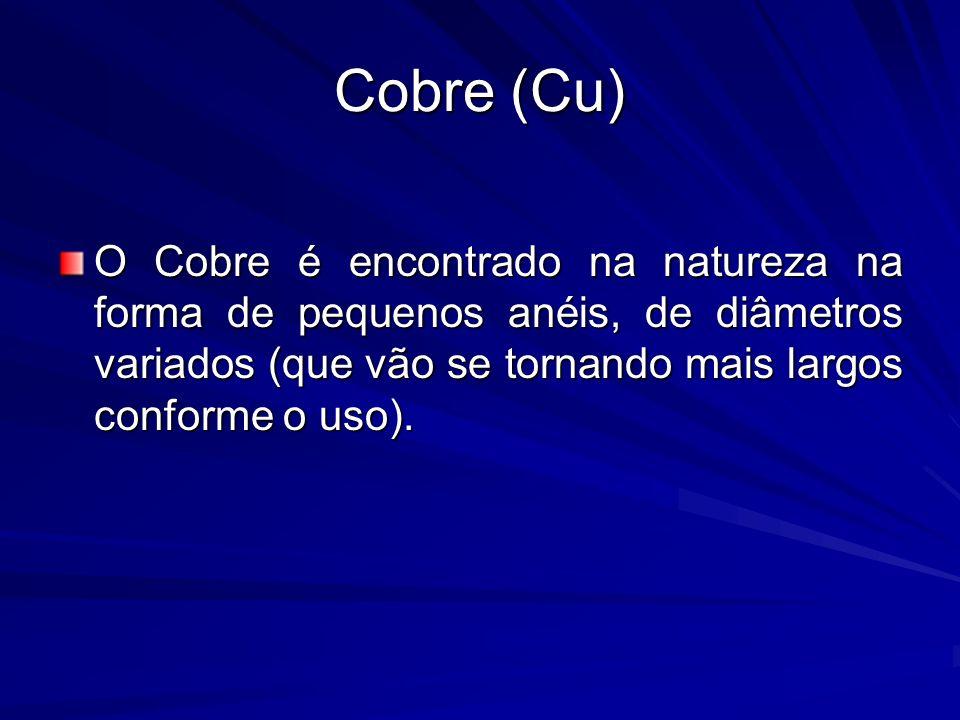Cobre (Cu)O Cobre é encontrado na natureza na forma de pequenos anéis, de diâmetros variados (que vão se tornando mais largos conforme o uso).