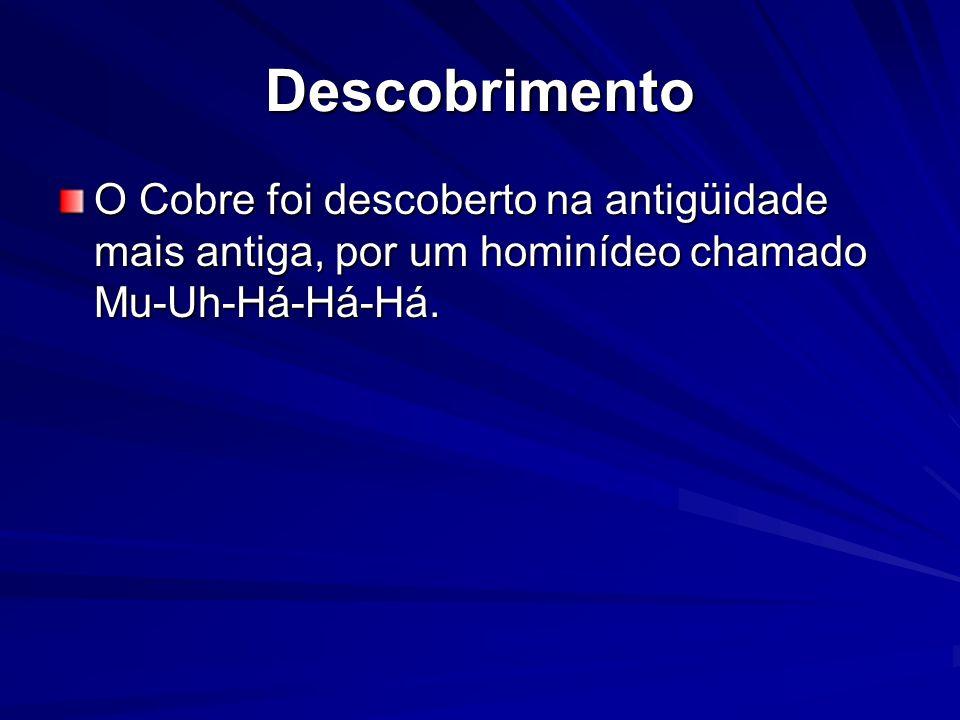Descobrimento O Cobre foi descoberto na antigüidade mais antiga, por um hominídeo chamado Mu-Uh-Há-Há-Há.