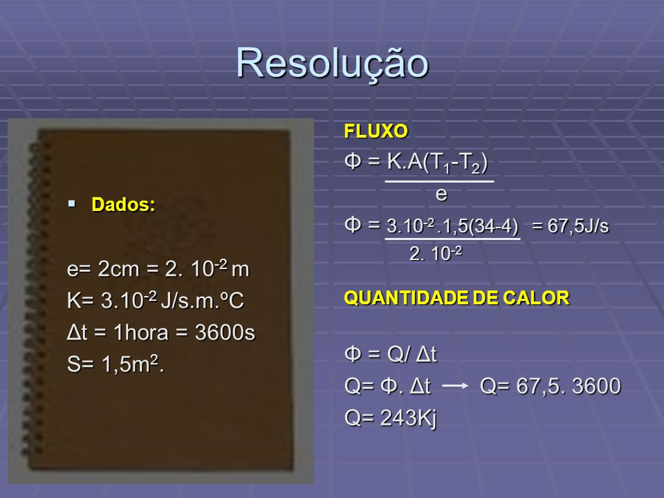 Resolução Φ = K.A(T1-T2) e Φ = 3.10-2 .1,5(34-4) = 67,5J/s
