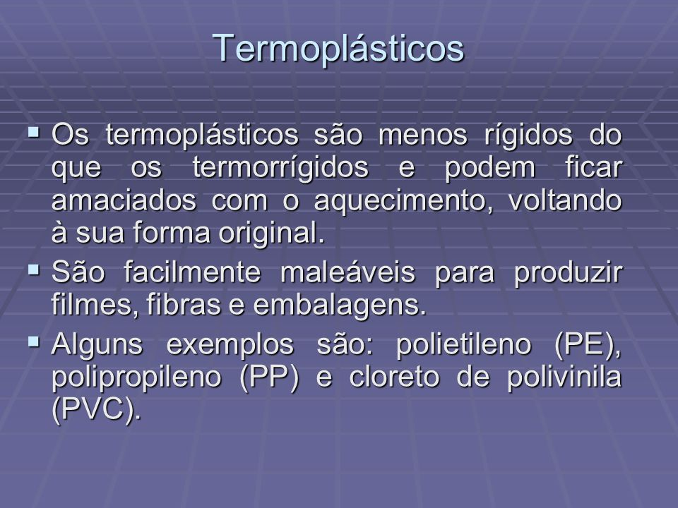 Termoplásticos Os termoplásticos são menos rígidos do que os termorrígidos e podem ficar amaciados com o aquecimento, voltando à sua forma original.