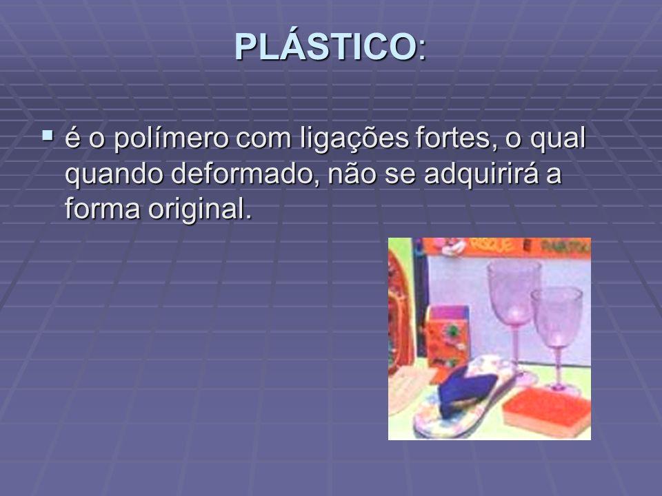 PLÁSTICO: é o polímero com ligações fortes, o qual quando deformado, não se adquirirá a forma original.