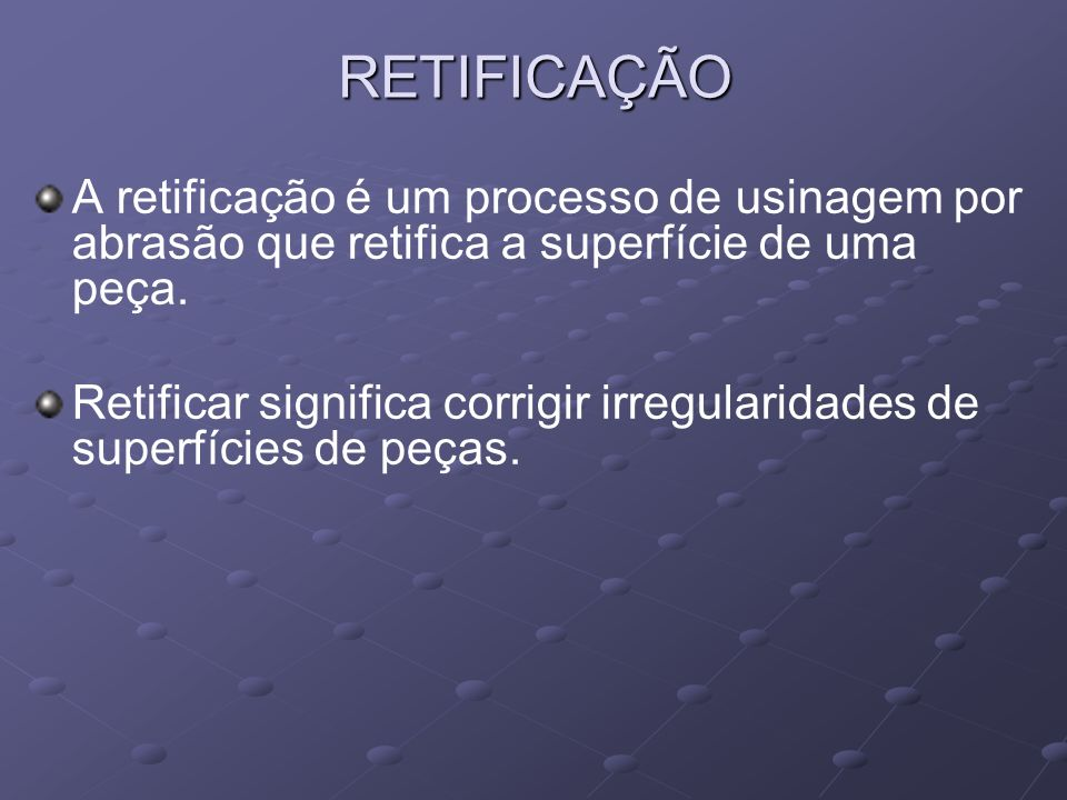 RETIFICAÇÃO A retificação é um processo de usinagem por abrasão que retifica a superfície de uma peça.