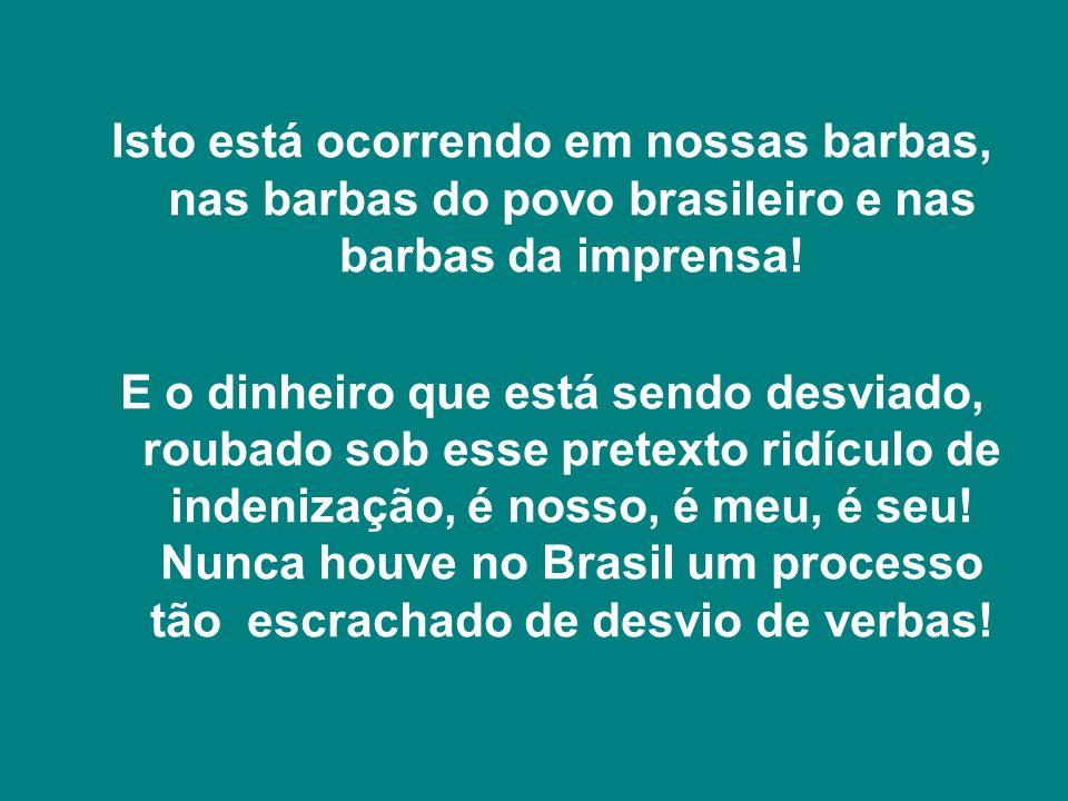 Isto está ocorrendo em nossas barbas, nas barbas do povo brasileiro e nas barbas da imprensa!