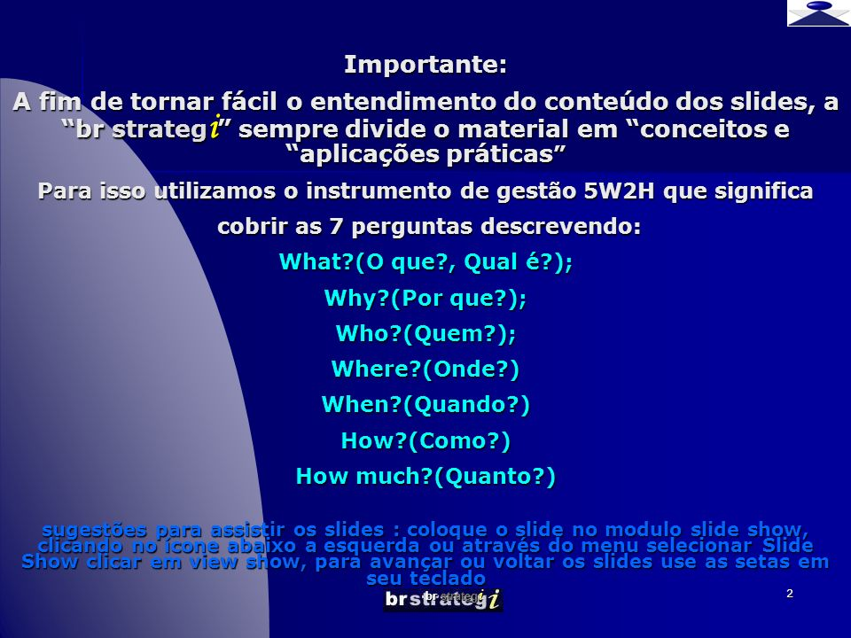 Importante: A fim de tornar fácil o entendimento do conteúdo dos slides, a br strategi sempre divide o material em conceitos e aplicações práticas Para isso utilizamos o instrumento de gestão 5W2H que significa cobrir as 7 perguntas descrevendo: What (O que , Qual é ); Why (Por que ); Who (Quem ); Where (Onde ) When (Quando ) How (Como ) How much (Quanto ) sugestões para assistir os slides : coloque o slide no modulo slide show, clicando no ícone abaixo a esquerda ou através do menu selecionar Slide Show clicar em view show, para avançar ou voltar os slides use as setas em seu teclado