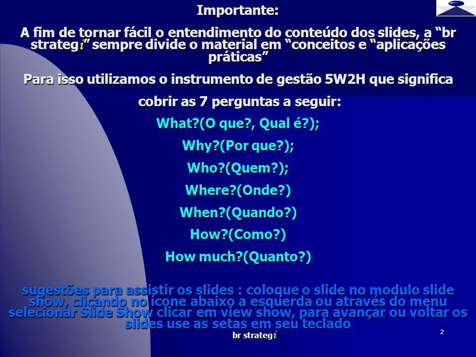 Importante: A fim de tornar fácil o entendimento do conteúdo dos slides, a br strategi sempre divide o material em conceitos e aplicações práticas Para isso utilizamos o instrumento de gestão 5W2H que significa cobrir as 7 perguntas a seguir: What (O que , Qual é ); Why (Por que ); Who (Quem ); Where (Onde ) When (Quando ) How (Como ) How much (Quanto ) sugestões para assistir os slides : coloque o slide no modulo slide show, clicando no ícone abaixo a esquerda ou através do menu selecionar Slide Show clicar em view show, para avançar ou voltar os slides use as setas em seu teclado