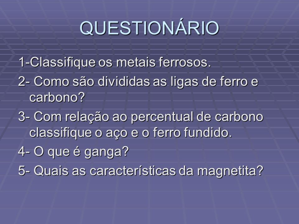 QUESTIONÁRIO 1-Classifique os metais ferrosos.