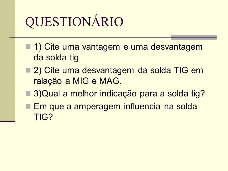 QUESTIONÁRIO 1) Cite uma vantagem e uma desvantagem da solda tig