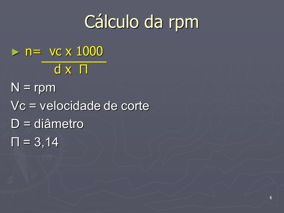 Cálculo da rpm n= vc x 1000 d x П N = rpm Vc = velocidade de corte