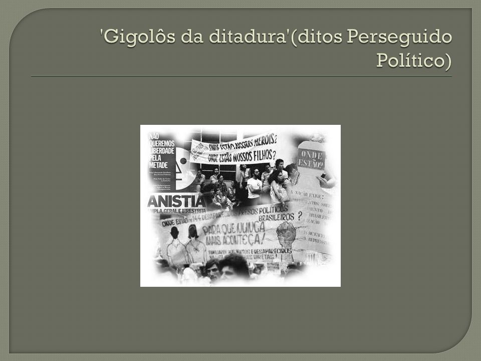 Gigolôs da ditadura (ditos Perseguido Político)