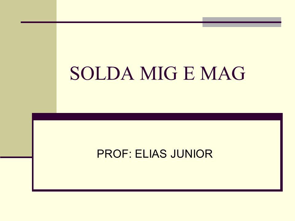 SOLDA MIG E MAG PROF: ELIAS JUNIOR
