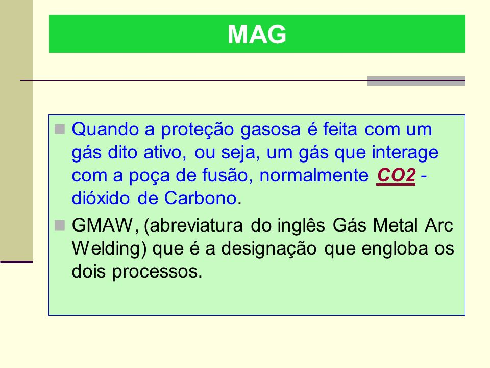 MAG Quando a proteção gasosa é feita com um gás dito ativo, ou seja, um gás que interage com a poça de fusão, normalmente CO2 - dióxido de Carbono.