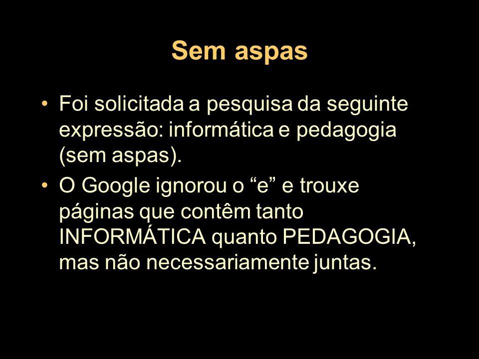 Sem aspasFoi solicitada a pesquisa da seguinte expressão: informática e pedagogia (sem aspas).