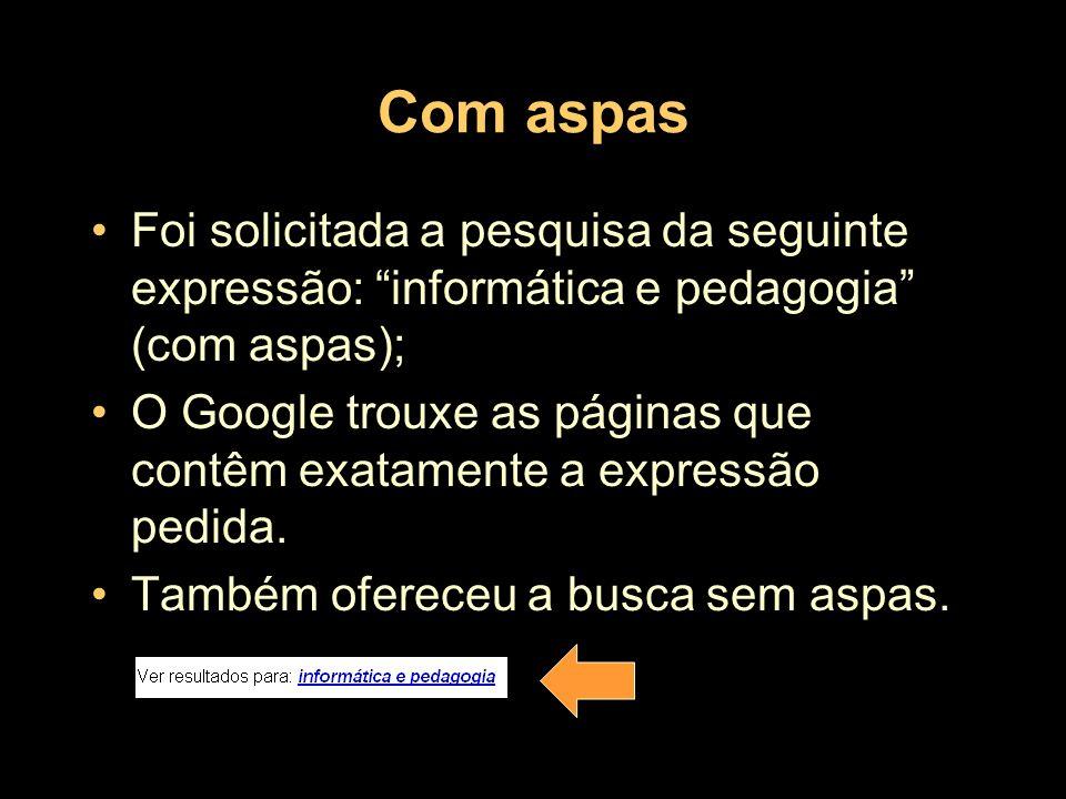 Com aspasFoi solicitada a pesquisa da seguinte expressão: informática e pedagogia (com aspas);