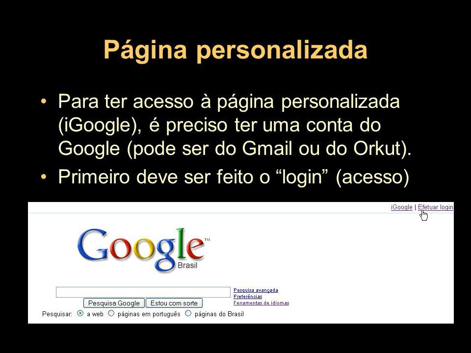 Página personalizadaPara ter acesso à página personalizada (iGoogle), é preciso ter uma conta do Google (pode ser do Gmail ou do Orkut).