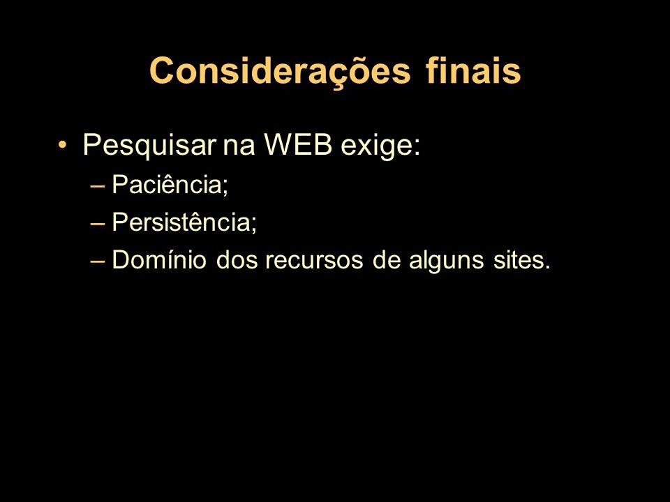 Considerações finais Pesquisar na WEB exige: Paciência; Persistência;