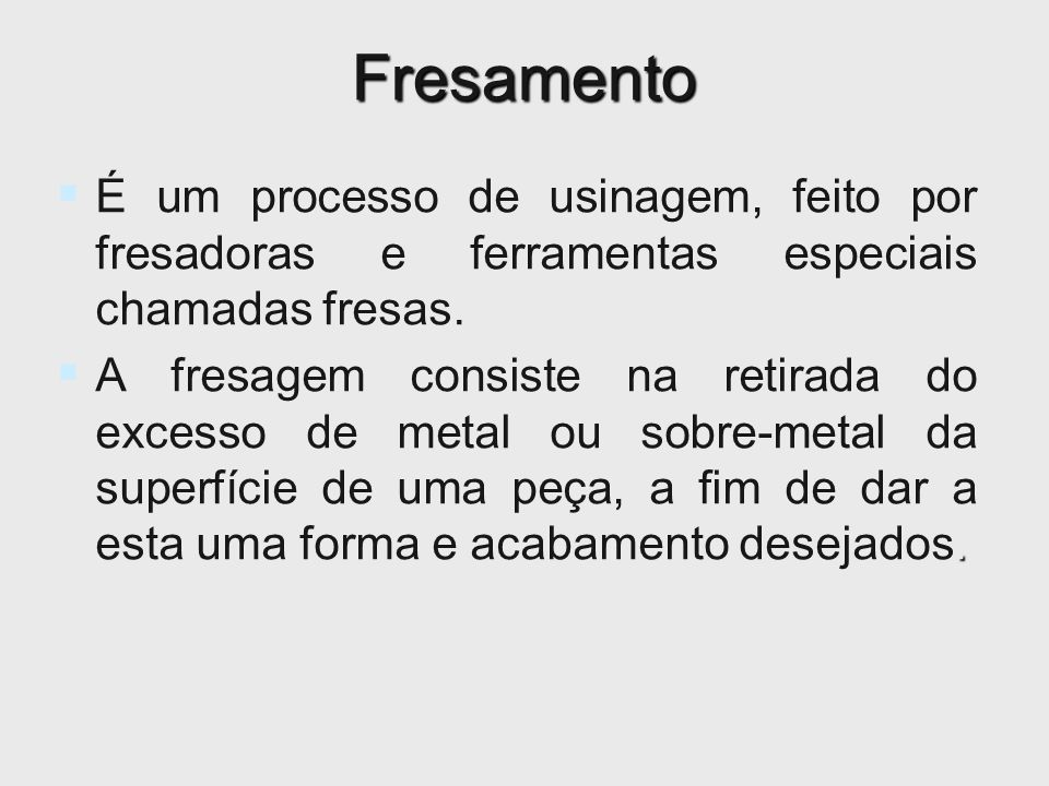 Fresamento É um processo de usinagem, feito por fresadoras e ferramentas especiais chamadas fresas.