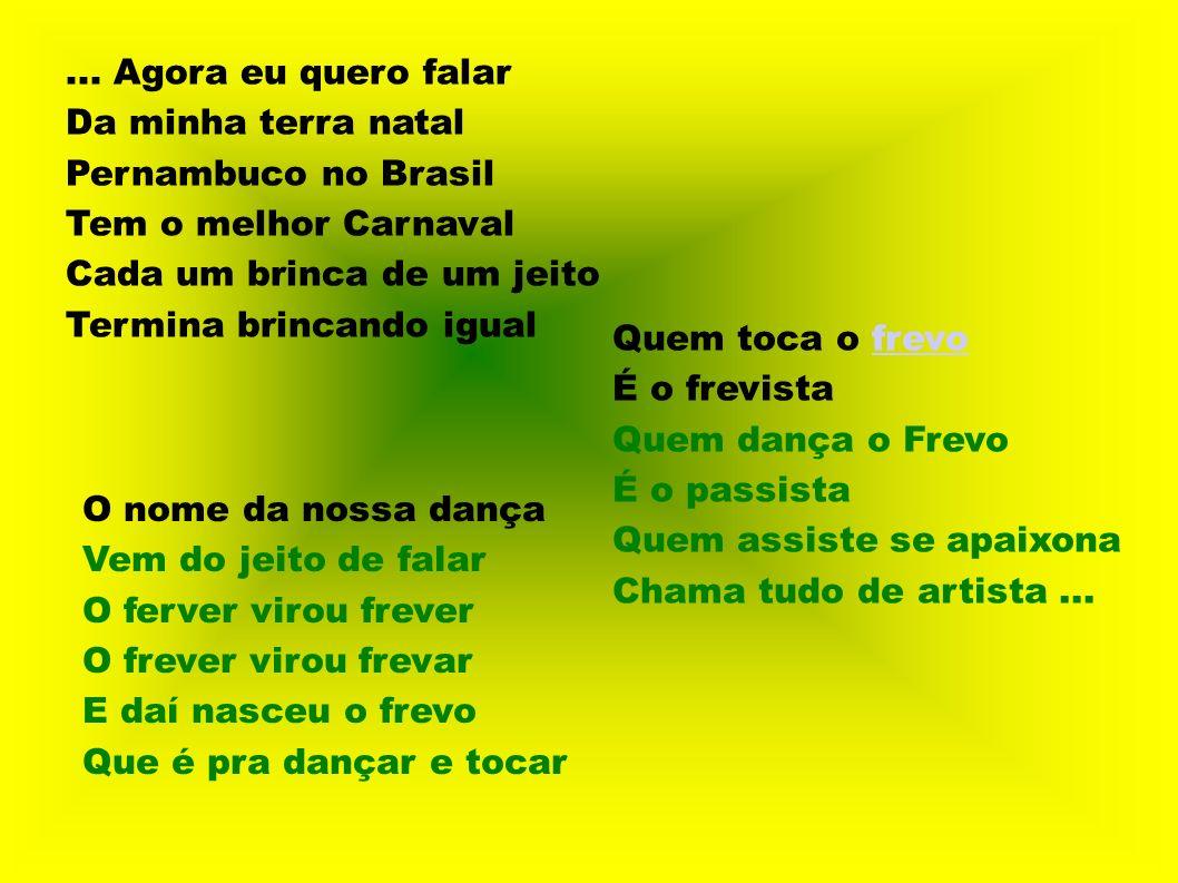 ... Agora eu quero falarDa minha terra natal. Pernambuco no Brasil. Tem o melhor Carnaval. Cada um brinca de um jeito.
