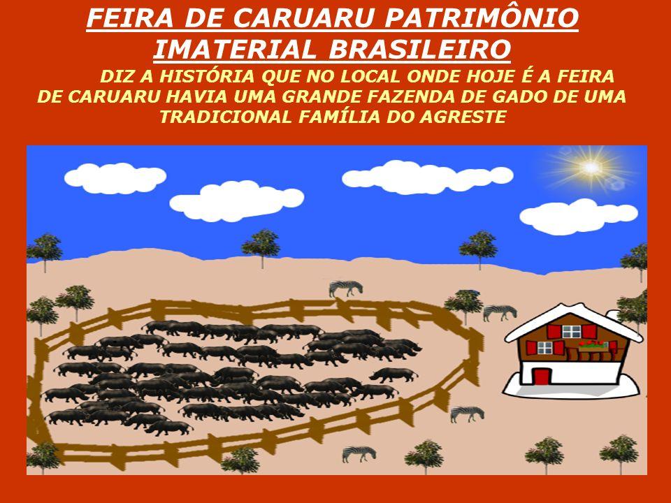 FEIRA DE CARUARU PATRIMÔNIO IMATERIAL BRASILEIRO DIZ A HISTÓRIA QUE NO LOCAL ONDE HOJE É A FEIRA DE CARUARU HAVIA UMA GRANDE FAZENDA DE GADO DE UMA TRADICIONAL FAMÍLIA DO AGRESTE