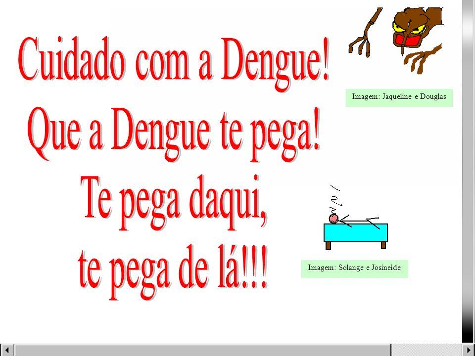 Cuidado com a Dengue! Que a Dengue te pega! Te pega daqui,
