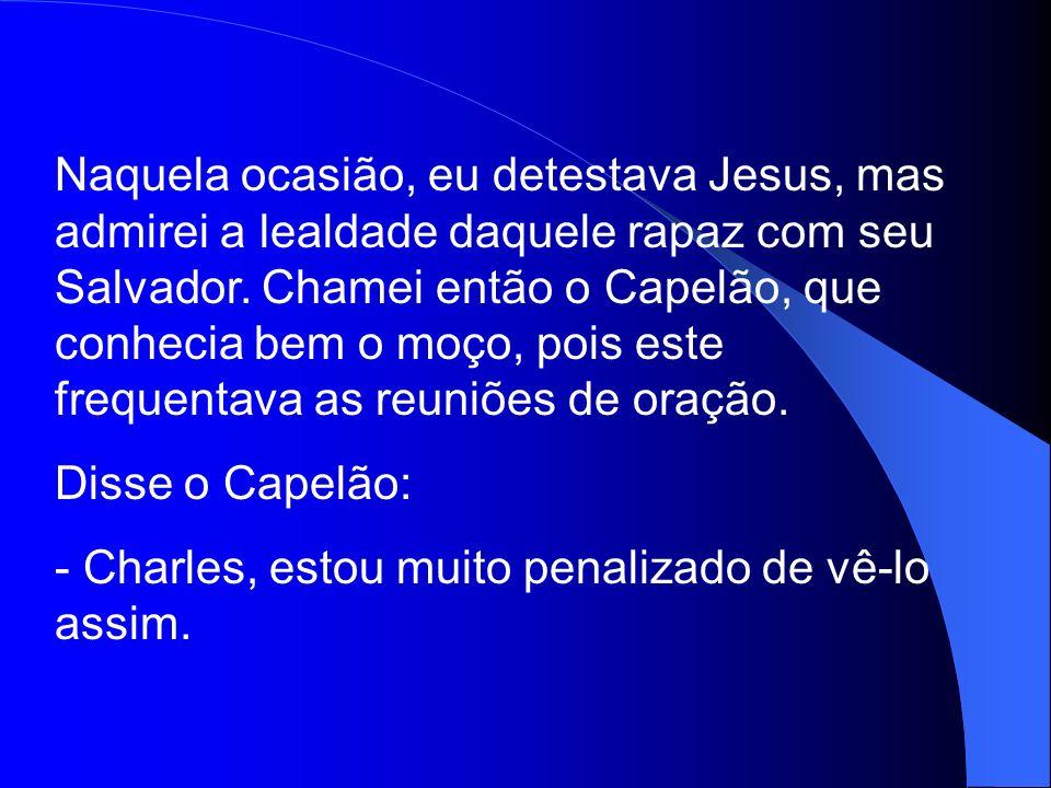Naquela ocasião, eu detestava Jesus, mas admirei a lealdade daquele rapaz com seu Salvador. Chamei então o Capelão, que conhecia bem o moço, pois este frequentava as reuniões de oração.
