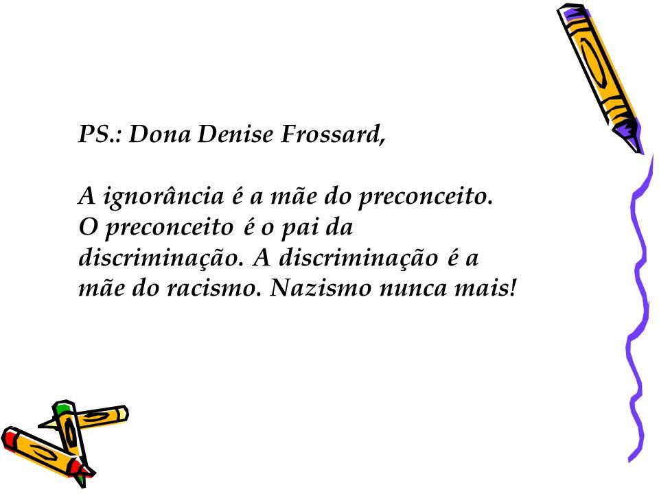 PS. : Dona Denise Frossard, A ignorância é a mãe do preconceito