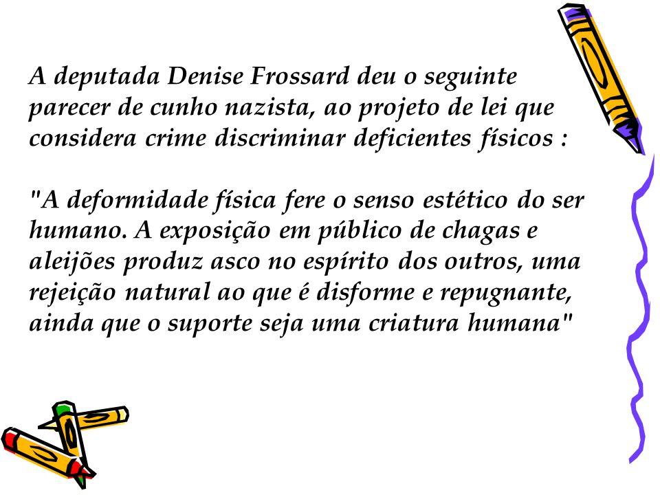 A deputada Denise Frossard deu o seguinte parecer de cunho nazista, ao projeto de lei que considera crime discriminar deficientes físicos : A deformidade física fere o senso estético do ser humano.