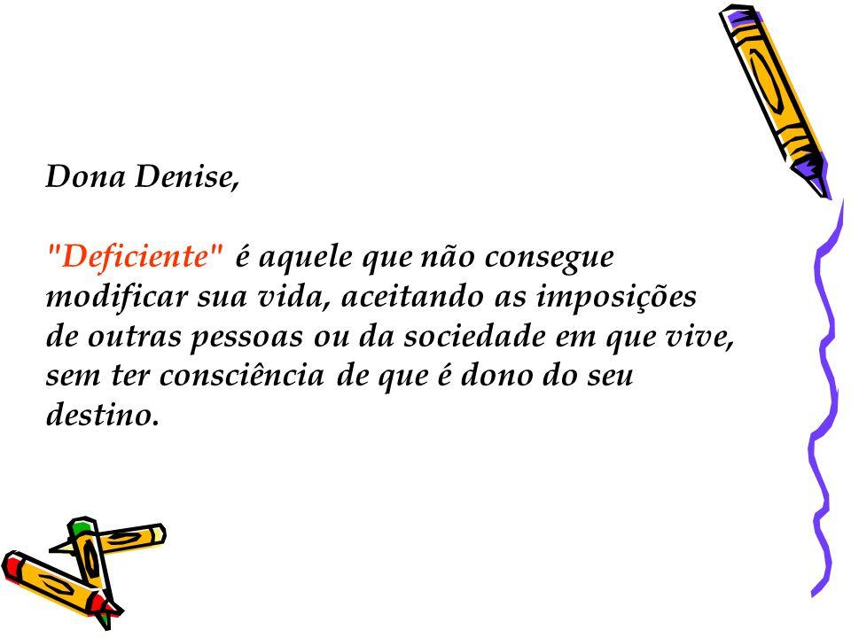 Dona Denise, Deficiente é aquele que não consegue modificar sua vida, aceitando as imposições de outras pessoas ou da sociedade em que vive, sem ter consciência de que é dono do seu destino.