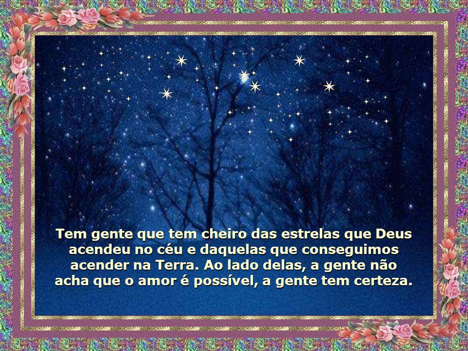 Tem gente que tem cheiro das estrelas que Deus acendeu no céu e daquelas que conseguimos acender na Terra.