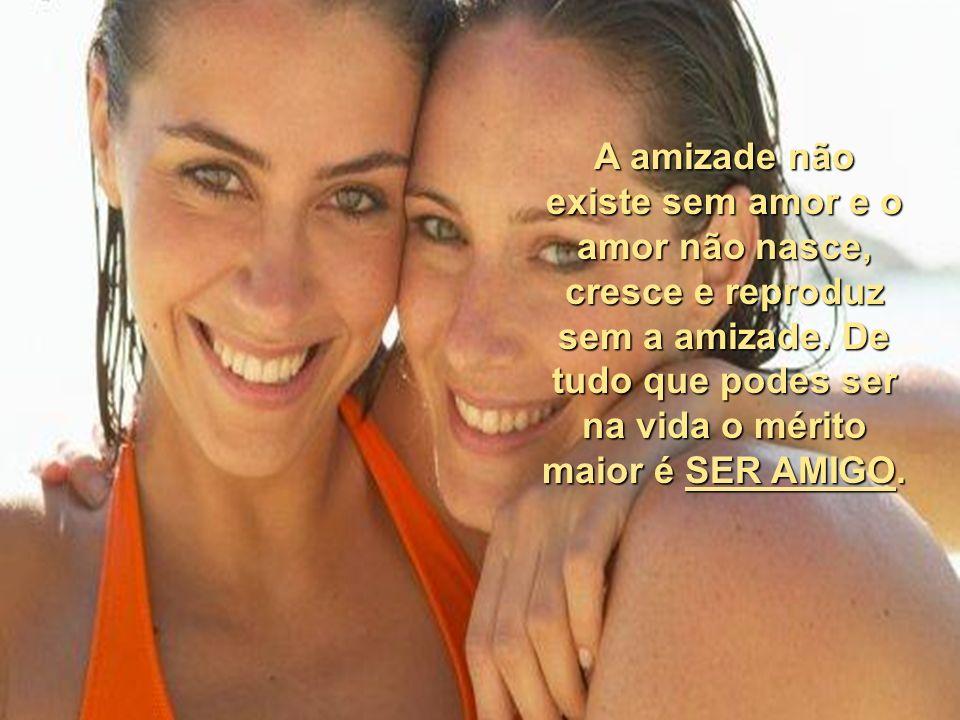 A amizade não existe sem amor e o amor não nasce, cresce e reproduz sem a amizade.