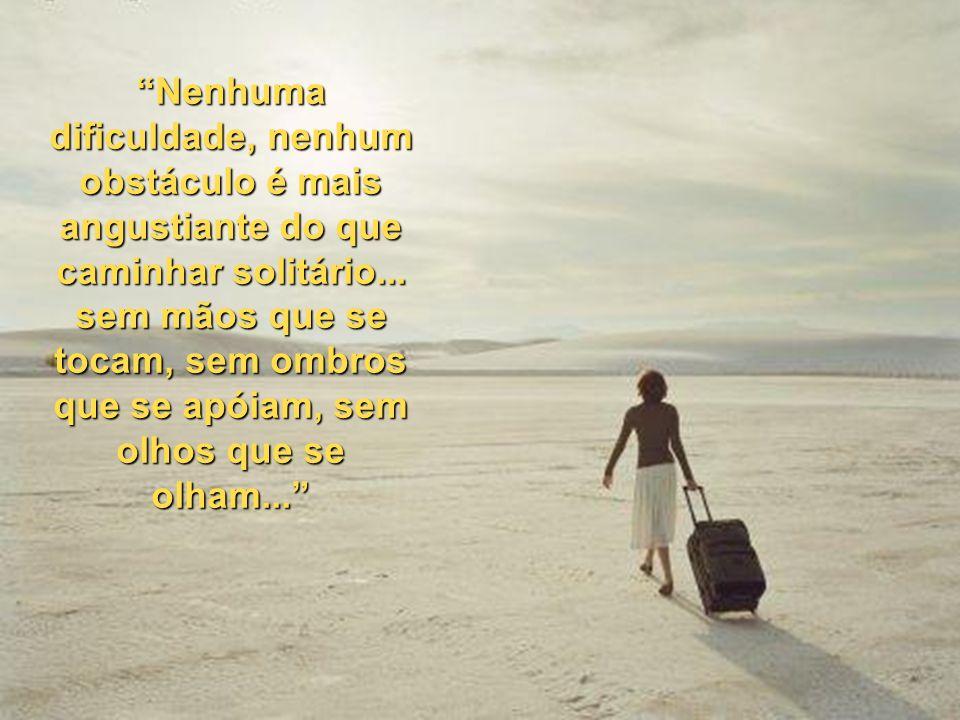Nenhuma dificuldade, nenhum obstáculo é mais angustiante do que caminhar solitário...