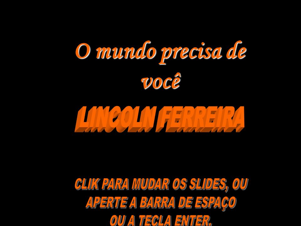 O mundo precisa de você LINCOLN FERREIRA CLIK PARA MUDAR OS SLIDES, OU