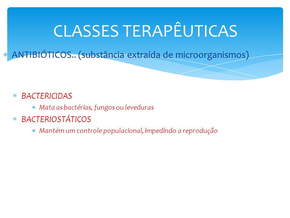 CLASSES TERAPÊUTICAS ANTIBIÓTICOS.. (substância extraída de microorganismos) BACTERICIDAS. Mata as bactérias, fungos ou leveduras.
