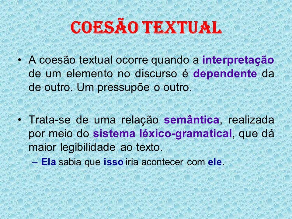 COESÃO TEXTUALA coesão textual ocorre quando a interpretação de um elemento no discurso é dependente da de outro. Um pressupõe o outro.