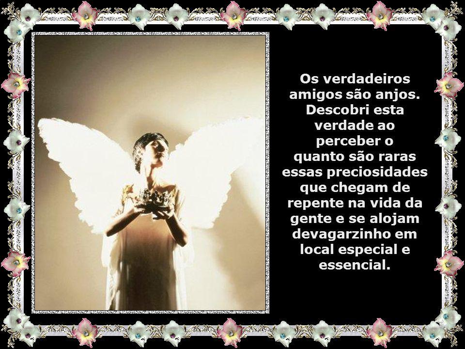 Os verdadeiros amigos são anjos. Descobri esta verdade ao perceber o