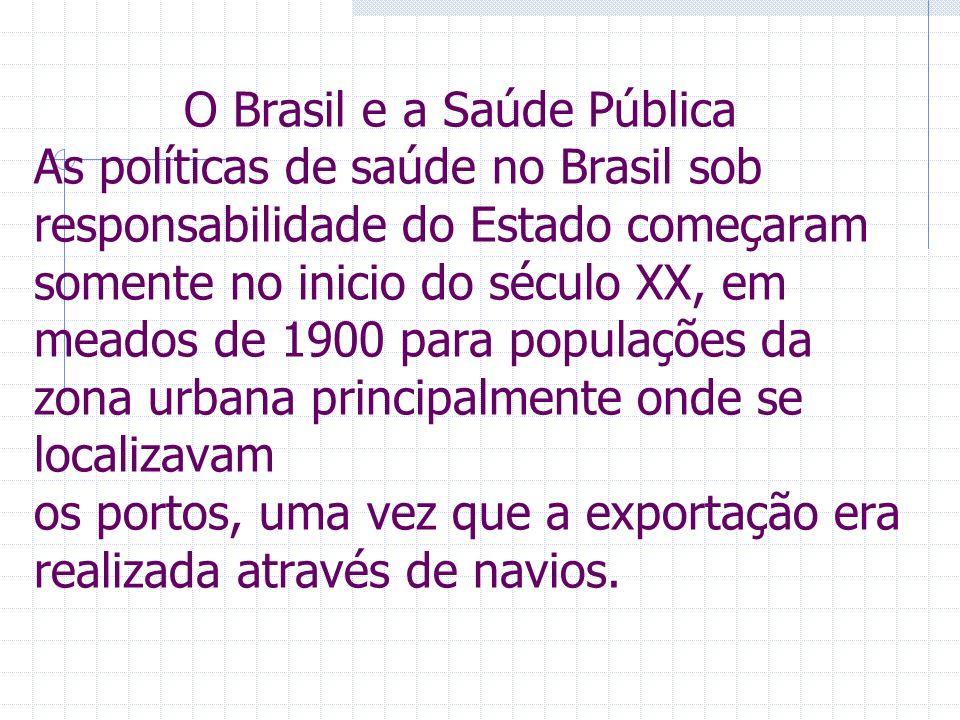 O Brasil e a Saúde Pública As políticas de saúde no Brasil sob responsabilidade do Estado começaram somente no inicio do século XX, em meados de 1900 para populações da zona urbana principalmente onde se localizavam os portos, uma vez que a exportação era realizada através de navios.