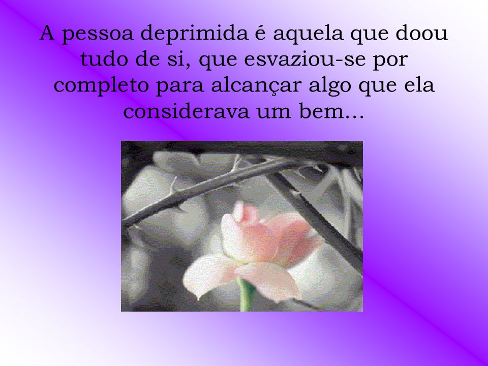 A pessoa deprimida é aquela que doou tudo de si, que esvaziou-se por completo para alcançar algo que ela considerava um bem...