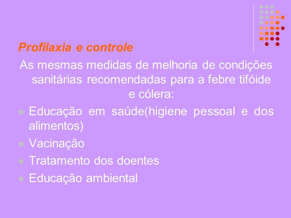 Profilaxia e controle As mesmas medidas de melhoria de condições sanitárias recomendadas para a febre tifóide e cólera: