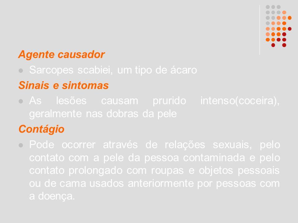 Agente causador Sarcopes scabiei, um tipo de ácaro. Sinais e sintomas. As lesões causam prurido intenso(coceira), geralmente nas dobras da pele.