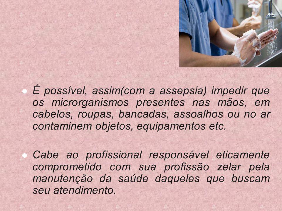 É possível, assim(com a assepsia) impedir que os microrganismos presentes nas mãos, em cabelos, roupas, bancadas, assoalhos ou no ar contaminem objetos, equipamentos etc.