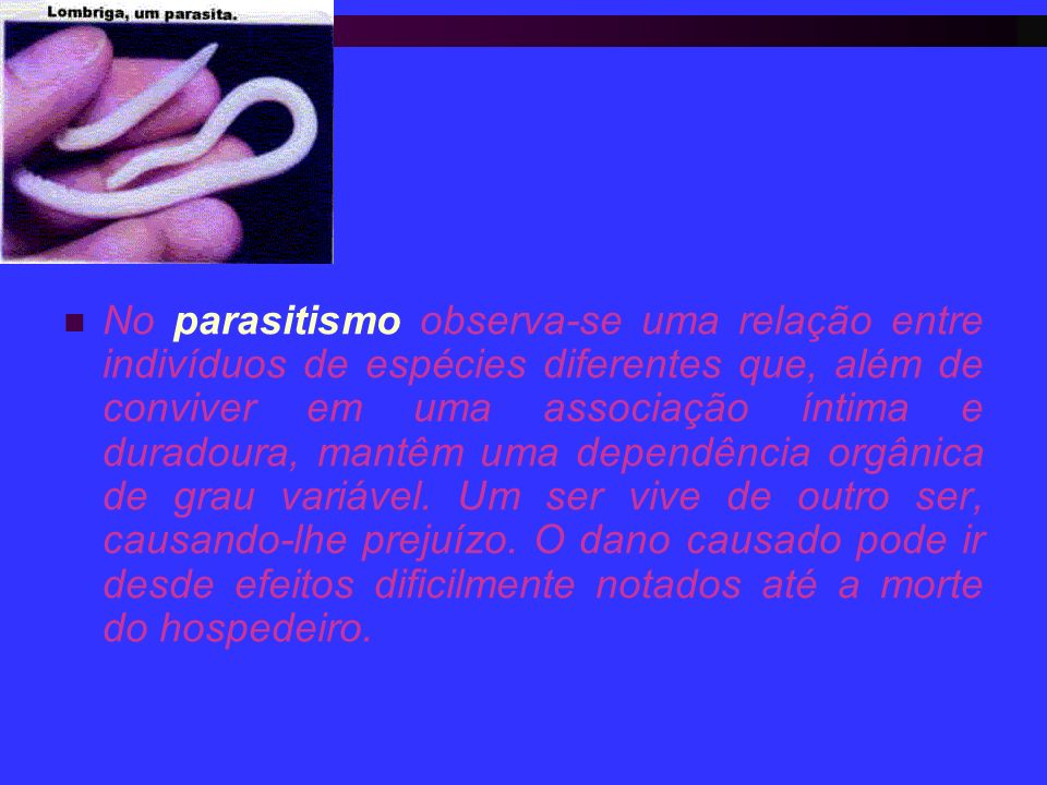 No parasitismo observa-se uma relação entre indivíduos de espécies diferentes que, além de conviver em uma associação íntima e duradoura, mantêm uma dependência orgânica de grau variável.