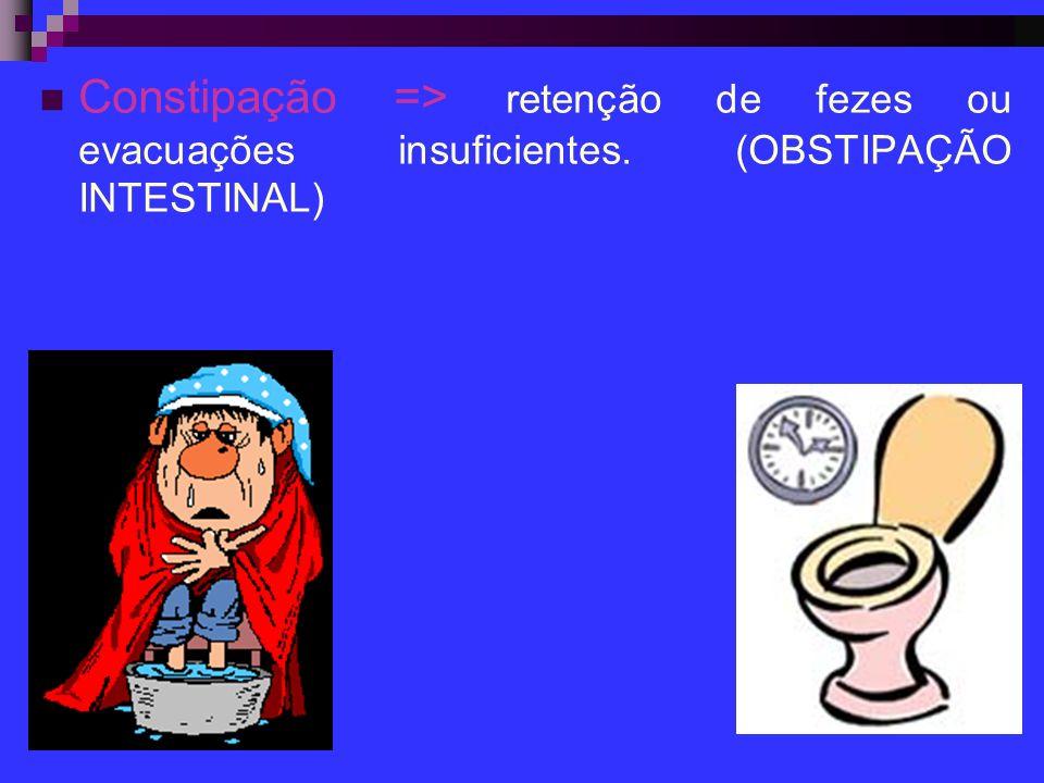 Constipação => retenção de fezes ou evacuações insuficientes