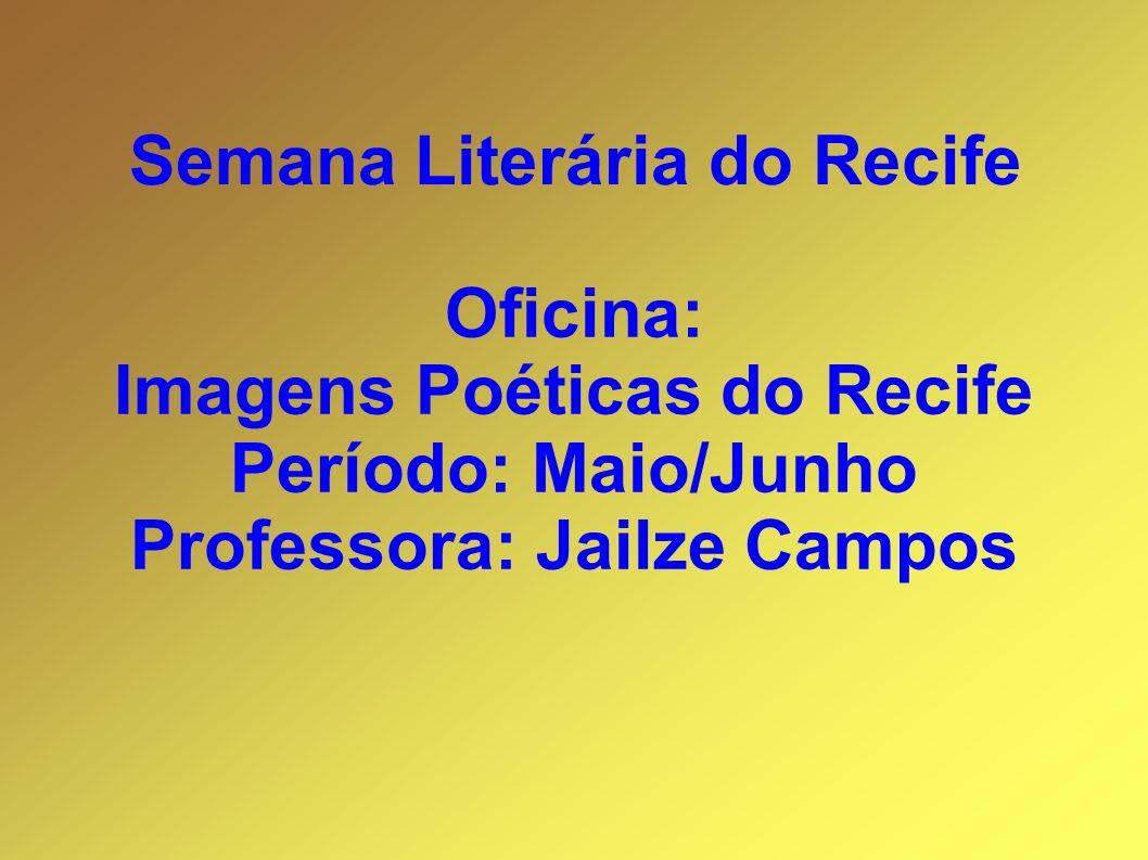 Imagens Poéticas do Recife Professora: Jailze Campos