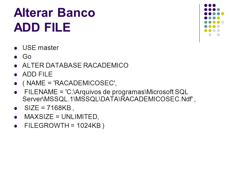 Alterar Banco ADD FILE USE master Go ALTER DATABASE RACADEMICO
