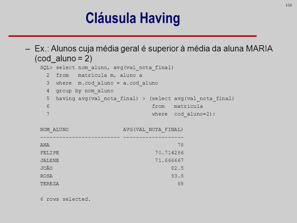 Cláusula Having Ex.: Alunos cuja média geral é superior à média da aluna MARIA (cod_aluno = 2) SQL> select nom_aluno, avg(val_nota_final)