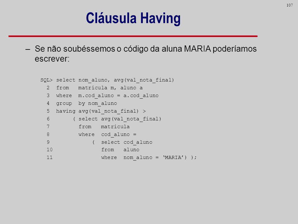 Cláusula Having Se não soubéssemos o código da aluna MARIA poderíamos escrever: SQL> select nom_aluno, avg(val_nota_final)