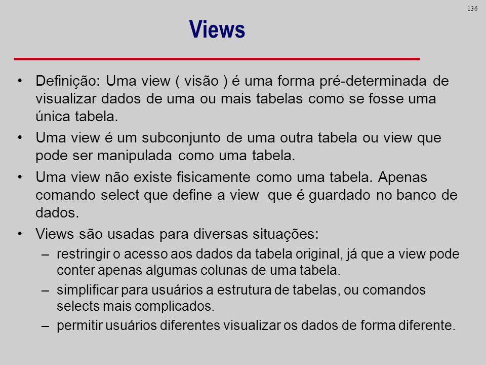 Views Definição: Uma view ( visão ) é uma forma pré-determinada de visualizar dados de uma ou mais tabelas como se fosse uma única tabela.