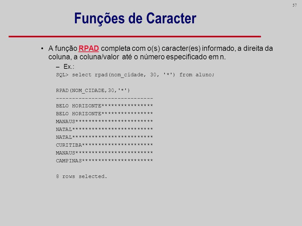 Funções de Caracter A função RPAD completa com o(s) caracter(es) informado, a direita da coluna, a coluna/valor até o número especificado em n.