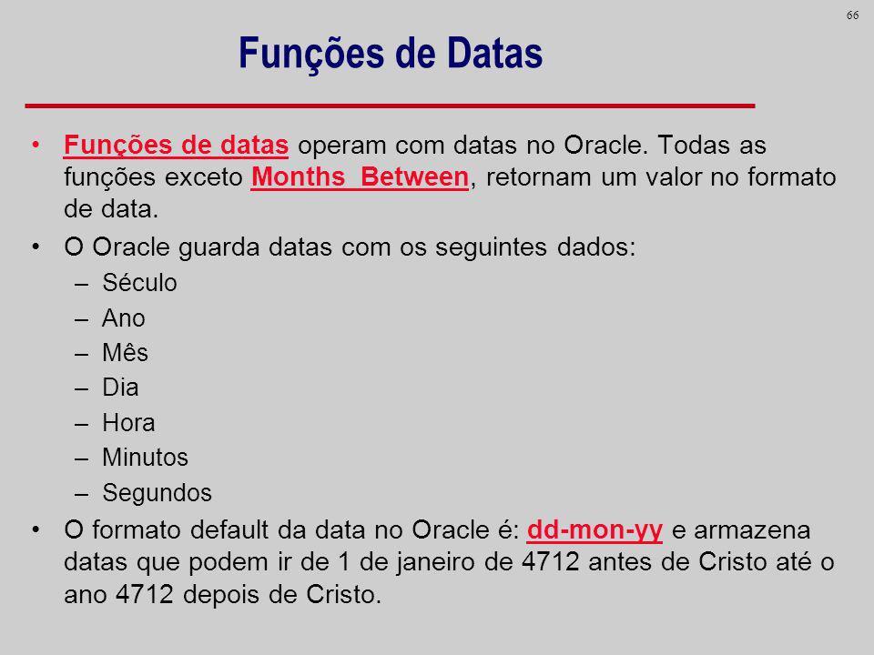Funções de Datas Funções de datas operam com datas no Oracle. Todas as funções exceto Months_Between, retornam um valor no formato de data.