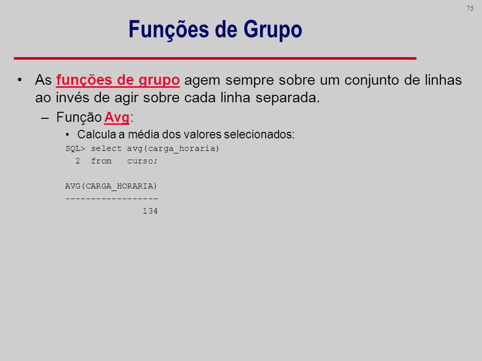 Funções de Grupo As funções de grupo agem sempre sobre um conjunto de linhas ao invés de agir sobre cada linha separada.